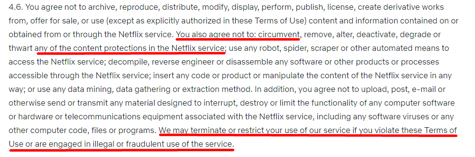 "The Netflix Terms of Use states that you cannot ""circumvent […] any content protections"", but if you're using a VPN, it will not ban you from Netflix or cancel your account."